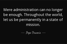 Mere administration can no longer be enough. Throughout the world, let us be permanently in a state of mission - Pope Francis